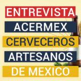 Entrevista Acermex- Asociación cerveceros artesanales de México